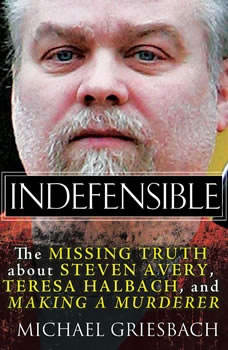Indefensible: The Missing Truth about Steven Avery, Teresa Halbach, and Making a Murderer, Michael Griesbach