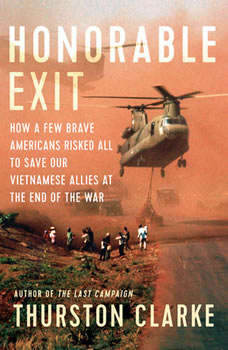 Honorable Exit: How a Few Brave Americans Risked All to Save Our Vietnamese Allies at the End of the War, Thurston Clarke