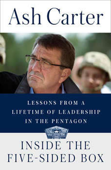 Inside the Five-Sided Box: Lessons from a Lifetime of Leadership in the Pentagon, Ash Carter