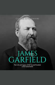 James Garfield: The Life and Legacy of the Second President to Be Assassinated, Charles River Editors