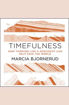 Timefulness: How Thinking Like a Geologist Can Help Save the World How Thinking Like a Geologist Can Help Save the World, Marcia Bjornerud