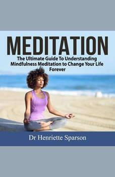 Meditation: The Ultimate Guide To Understanding Mindfulness Meditation to Change Your Life Forever, Dr Henriette Sparson