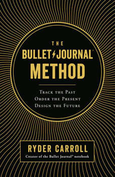 The Bullet Journal Method: Track the Past, Order the Present, Design the Future, Ryder Carroll