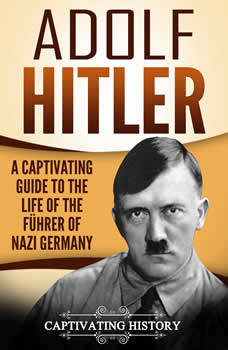Adolf Hitler: A Captivating Guide to the Life of the Fuhrer of Nazi Germany, Captivating History