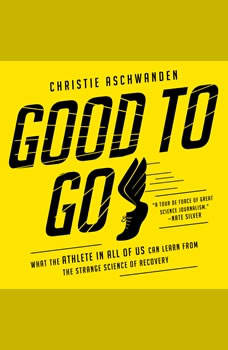 Good to Go: What the Athlete in All of Us Can Learn from the Strange Science of Recovery, Christie Aschwanden