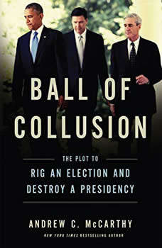 Ball of Collusion: The Plot to Rig an Election and Destroy a Presidency The Plot to Rig an Election and Destroy a Presidency, Andrew C. McCarthy