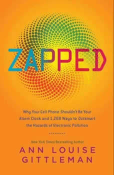 Zapped: Why Your Cell Phone Shouldn't Be Your Alarm Clock and 1,268 Ways to Outsmart the Hazards of Electronic Pollution, Ann Louise Gittleman