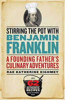 Stirring the Pot with Benjamin Franklin: A Founding Fathers Culinary Adventures, Rae Katherine Eighmey