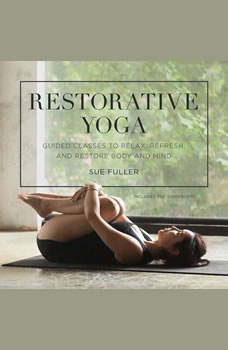 Restorative Yoga: Guided Classes to Relax, Refresh, and Restore Body and Mind, Sue Fuller