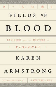 Fields of Blood: Religion and the History of Violence, Karen Armstrong