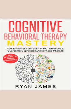 Cognitive Behavioral Therapy: Mastery- How to Master Your Brain & Your Emotions to Overcome Depression, Anxiety and Phobias, Ryan James
