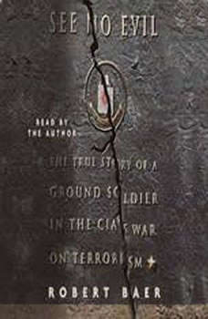 See No Evil: The True Story of a Ground Soldier in the CIA's War on Terrorism The True Story of a Ground Soldier in the CIA's War on Terrorism, Robert Baer