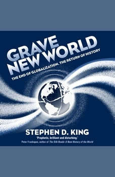 Grave New World: The End of Globalization, the Return of History The End of Globalization, the Return of History, Stephen D. King
