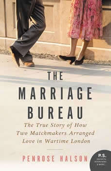 The Marriage Bureau: The True Story of How Two Matchmakers Arranged Love in Wartime London, Penrose Halson