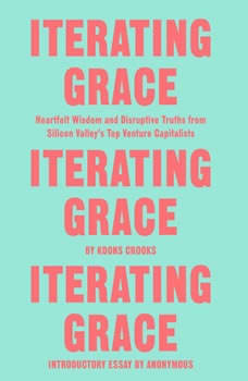 Iterating Grace: Heartfelt Wisdom and Disruptive Truths from Silicon Valley's Top Venture Capitalists, Koons Crooks