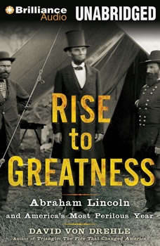 Rise to Greatness: Abraham Lincoln and America's Most Perilous Year Abraham Lincoln and America's Most Perilous Year, David Von Drehle