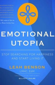 Emotional Utopia - Stop Searching For Happiness And Start Living It, Leah Benson