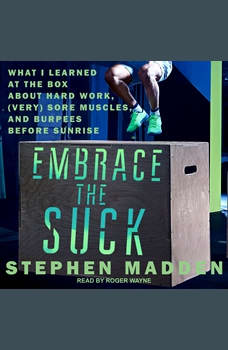 Embrace the Suck: What I Learned at the Box About Hard Work, (Very) Sore Muscles, and Burpees Before Sunrise, Stephen Madden