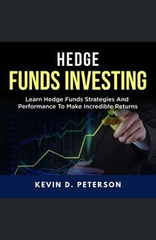 Hedge Fund Investing: Learn Hedge Funds Strategies And Performance To Make Incredible Returns, Kevin D. Peterson