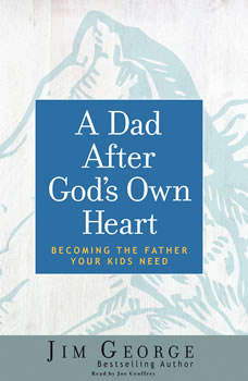Dad After God's Own Heart: Becoming the Father Your Kids Need, Jim George