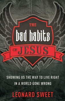 The Bad Habits of Jesus: Showing Us the Way to Live Right in a World Gone Wrong, Leonard Sweet