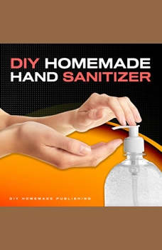 DIY HOMEMADE HAND SANITIZER: A Step-by-step Guide to Make Your Own Homemade Hand Sanitizer Using Essential Oils to Avoid Diseases, Viruses, Flu, and Germs for a Healthier Lifestyle, DIY Homemade Publishing