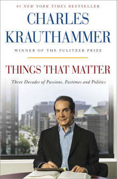 Things That Matter: Three Decades of Passions, Pastimes and Politics, Charles Krauthammer