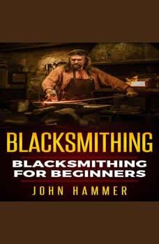 Blacksmithing: Blacksmithing For Beginners, John Hammer