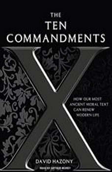 The Ten Commandments: How Our Most Ancient Moral Text Can Renew Modern Life, David Hazony