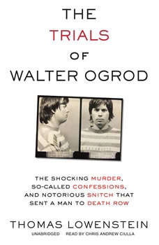The Trials of Walter Ogrod: The Shocking Murder, So-Called Confessions, and Notorious Snitch That Sent a Man to Death Row, Thomas Lowenstein