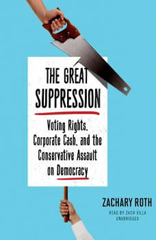 The Great Suppression: Voting Rights, Corporate Cash, and the Conservative Assault on Democracy Voting Rights, Corporate Cash, and the Conservative Assault on Democracy, Zachary Roth