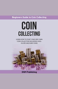 Coin Collecting: Learn How to Start Your Very Own Coin Collection Including Gold, Silver and Rare Coins, DSM Publishing