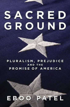 Sacred Ground: Pluralism, Prejudice, and the Promise of America, Eboo Patel