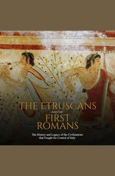 Etruscans and the First Romans, The: The History and Legacy of the Civilizations that Fought for Control of Italy, Charles River Editors