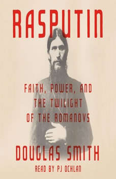 Rasputin: Faith, Power, and the Twilight of the Romanovs, Douglas Smith