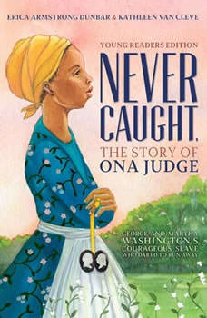 Never Caught, the Story of Ona Judge: George and Martha Washington's Courageous Slave Who Dared to Run Away, Erica Armstrong Dunbar