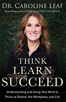 Think, Learn, Succeed: Understanding and Using Your Mind to Thrive at School, the Workplace, and Life, Dr. Caroline Leaf