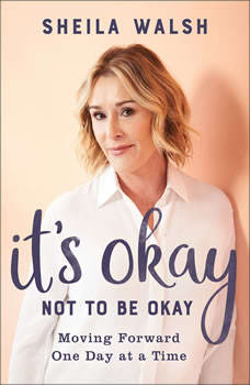 It's Okay Not to Be Okay: Moving Forward One Day at a Time, Sheila Walsh