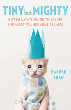 Tiny But Mighty: Kitten Lady's Guide to Saving the Most Vulnerable Felines, Hannah Shaw