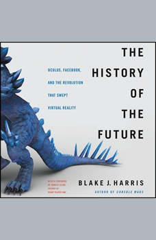 The History of the Future: Oculus, Facebook, and the Revolution That Swept Virtual Reality, Blake J. Harris