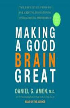 Making a Good Brain Great: The Amen Clinic Program for Achieving and Sustaining Optimal Mental Performance, Daniel G. Amen, M.D.
