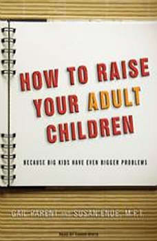 How to Raise Your Adult Children: Because Big Kids Have Even Bigger Problems Because Big Kids Have Even Bigger Problems, Susan Ende
