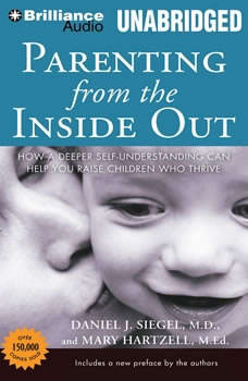 Parenting from the Inside Out: How a Deeper Self-Understanding Can Help You Raise Children Who Thrive, Daniel J. Siegel, M.D.