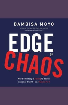 Edge of Chaos: Why Democracy Is Failing to Deliver Economic GrowthA—and How to Fix It, Dambisa Moyo