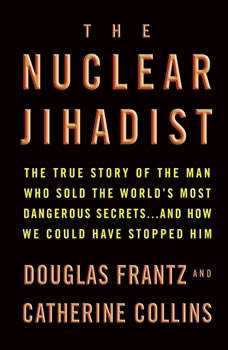 The Nuclear Jihadist: The True Story of the Man Who Sold the World's Most Dangerous Secrets...And How We Could Have Stopped Him, Douglas Frantz