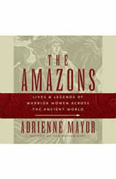 The Amazons: Lives and Legends of Warrior Women across the Ancient World, Adrienne Mayor