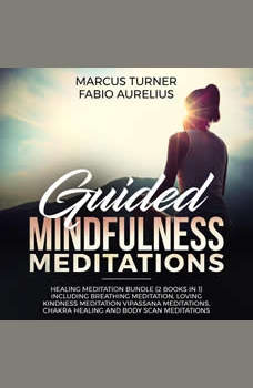 Guided Mindfulness Meditations: Healing Meditation Bundle (2 Books in 1) Including Breathing Meditation, Loving Kindness Meditation, Vipassana Meditations, Chakra Healing and Body Scan Meditations, Marcus Turner