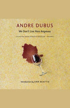 We Don't Live Here Anymore: Collected Short Stories and Novellas, Volume 1, Andre Dubus