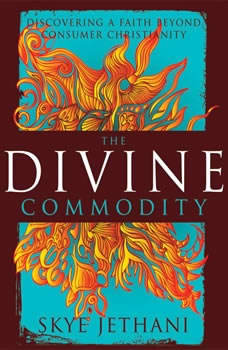The Divine Commodity: Discovering a Faith Beyond Consumer Christianity, Skye Jethani