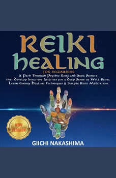 REIKI HEALING FOR BEGINNERS: A Path Through Psychic Reiki and Aura Secrets  that Develop Intuitive Abilities for a Deep Sense of Well-Being. Learn Energy Healing Techniques & Simple Reiki Meditation., GIICHI NAKASHIMA